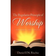 The Regulative Principle of Worship by Daniel F N Ritchie
