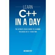 Learn C++ in a Day: The Ultimate Crash Course to Learning the Basics of C++ in No Time