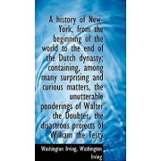 A History of New-York, from the Beginning of the World to the End of the Dutch Dynasty; Containing, by Washington Irving