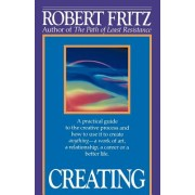 Creating: A Practical Guide to the Creative Process and How to Use It to Create Anything - A Work of Art, a Relationship, a Care