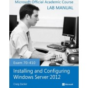 Exam 70-410 Installing and Configuring Windows Server 2012 Lab Manual by Microsoft Official Academic Course