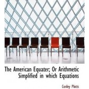 The American Equater; Or Arithmetic Simplified in Which Equations by Conley Plotts