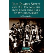 The Plains Sioux and U.S. Colonialism from Lewis and Clark to Wounded Knee by Jeffrey Ostler