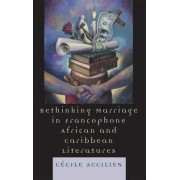 Rethinking Marriage in Francophone African and Caribbean Literatures by Cecile Accilien
