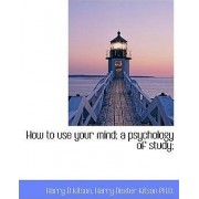 How to Use Your Mind a Psychology of Study by Harry D Kitson
