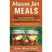 Mason Jar Meals: Quick, Easy & Healthy Mason Jar Meal Recipes for Busy People: Cooking for One with Meals in a Jar