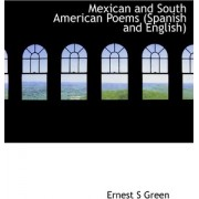 Mexican and South American Poems (Spanish and English) by Ernest S Green