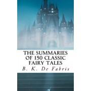 The Summaries of 150 Classic Fairy Tales by B K De Fabris