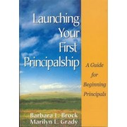 Launching Your First Principalship by Barbara L. Brock