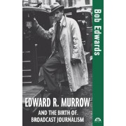 Edward R. Murrow and the Birth of Broadcast Journalism by Bob Edwards
