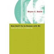 Now Don't Try to Reason with Me by Wayne C. Booth