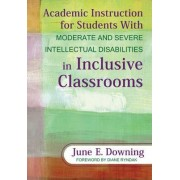 Academic Instruction for Students With Moderate and Severe Intellectual Disabilities in Inclusive Classrooms by June E. Downing