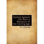 Dashed Against the Rock a Romance of the Coming Age by W J Colville