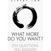 What More Do You Want? Zen Questions, Zen Answers by Albert Low