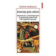 Existenta prin cultura. Represiune colaborationism si rezistenta intelectuala sub regimul comunist