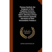 Thomas Sanford, the Emigrant to New England; Ancestry, Life, and Descendants, 1632-4. Sketches of Four Other Pioneer Sanfords and Some of Their Descendants Volume 2 by Carlton Elisha 1847- Sanford