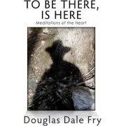 To Be There, Is Here by Douglas Dale Fry