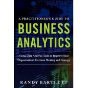 A Practitioner's Guide to Business Analytics: Using Data Analysis Tools to Improve Your Organization's Decision Making and Strategy by Randy Bartlett