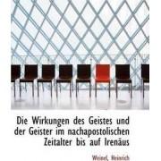 Die Wirkungen Des Geistes Und Der Geister Im Nachapostolischen Zeitalter Bis Auf Irenaus by Weinel Heinrich