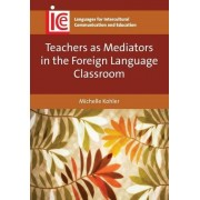 Michelle Kohler Teachers as Mediators in the Foreign Language Classroom (Languages for Intercultural Communication and Education)