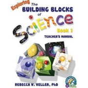 Exploring the Building Blocks of Science Book 1 Teacher's Manual by Phd Rebecca W Keller