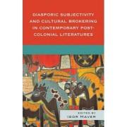 Diasporic Subjectivity and Cultural Brokering in Contemporary Post-colonial Literatures by Igor Maver