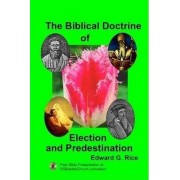 The Biblical Doctrine of Election and Predestination by Edward G. Rice