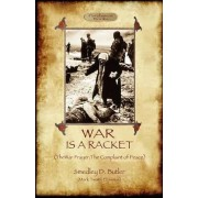 War Is A Racket; with The War Prayer and The Complaint of Peace by Smedley D Butler