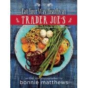 The Eat Your Way Healthy at Trader Joe?s Cookbook: Over 75 Easy, Delicious Recipes for Every Meal, Hardcover