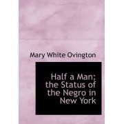 Half a Man; The Status of the Negro in New York by Mary White Ovington