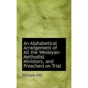 An Alphabetical Arrangement of All the Wesleyan-Methodist Ministers, and Preachers on Trial by William Hill