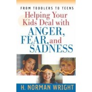 Helping Your Kids Deal with Anger, Fear, and Sadness by H. Norman Wright