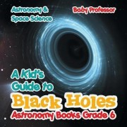 A Kid's Guide to Black Holes Astronomy Books Grade 6 Astronomy & Space Science by Baby Professor