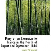 Diary of an Excursion to France in the Month of August and September, 1814 by Courier W Stewart