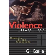 Violence Unveiled by Gil Bailie