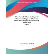 Who Was Jack Wilson, the Singer of Shakespeare's Stage? an Attempt to Prove the Identity of This Person with John Wilson (1846) by Edward Francis Rimbault