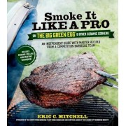 Smoke It Like a Pro on the Big Green Egg & Other Ceramic Cookers: An Independent Guide with Master Recipes from a Competition Barbecue Team--Includes, Paperback