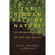 The Hidden Half of Nature the Microbial Roots of Life and Health by David R. Montgomery