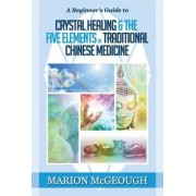A Beginner's Guide to Crystal Healing & the Five Elements of Traditional Chinese Medicine by Marion McGeough
