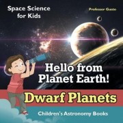 Hello from Planet Earth! Dwarf Planets - Space Science for Kids - Children's Astronomy Books by Professor Gusto
