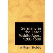 Germany in the Later Middle Ages, 1200-1500 by William Stubbs