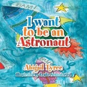I Want to Be an Astronaut by Abigail Tyree