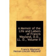 A Memoir of the Life and Labors of Francis Wayland, D.D., LL. D., Volume II by Heman Lincoln Wayland Franci Wayland