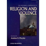 The Blackwell Companion to Religion and Violence by Andrew R. Murphy