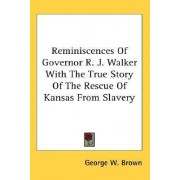 Reminiscences of Governor R. J. Walker with the True Story of the Rescue of Kansas from Slavery by George W Brown