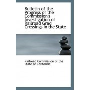 Bulletin of the Progress of the Commission's Investigation of Railroad Grad Crossings in the State by R Commission of the State of California