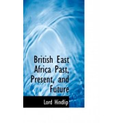 British East Africa Past, Present, and Future by Lord Hindlip