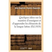Quelques Idees Sur La Maniere D'Enseigner Et D'Apprendre Les Elemens de La Langue Latine by Jean-Baptiste Chemin-Dupontes