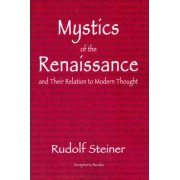 Mystics of the Renaissance and Their Relation to Modern Thought by Dr Rudolf Steiner