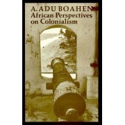 African Perspectives on Colonialism by A. Adu Boahen